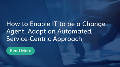 How to Enable IT to be a Change Agent. Adopt an Automated, Service-Centric Approach